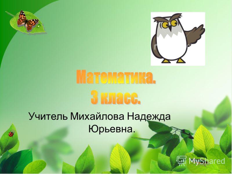 Учитель Михайлова Надежда Юрьевна.
