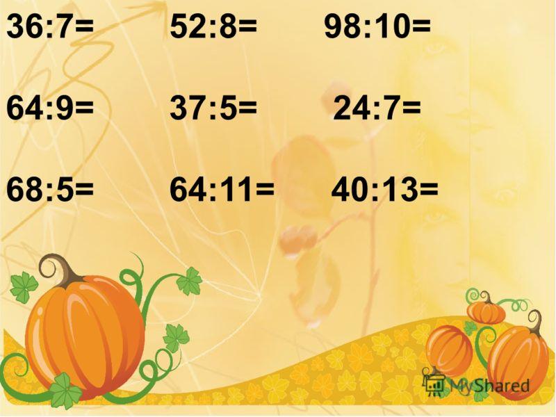 36:7= 52:8= 98:10= 64:9= 37:5= 24:7= 68:5= 64:11= 40:13=
