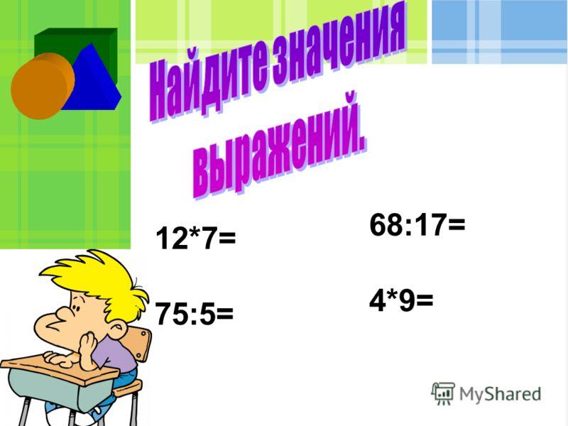 12*7= 75:5= 68:17= 4*9=