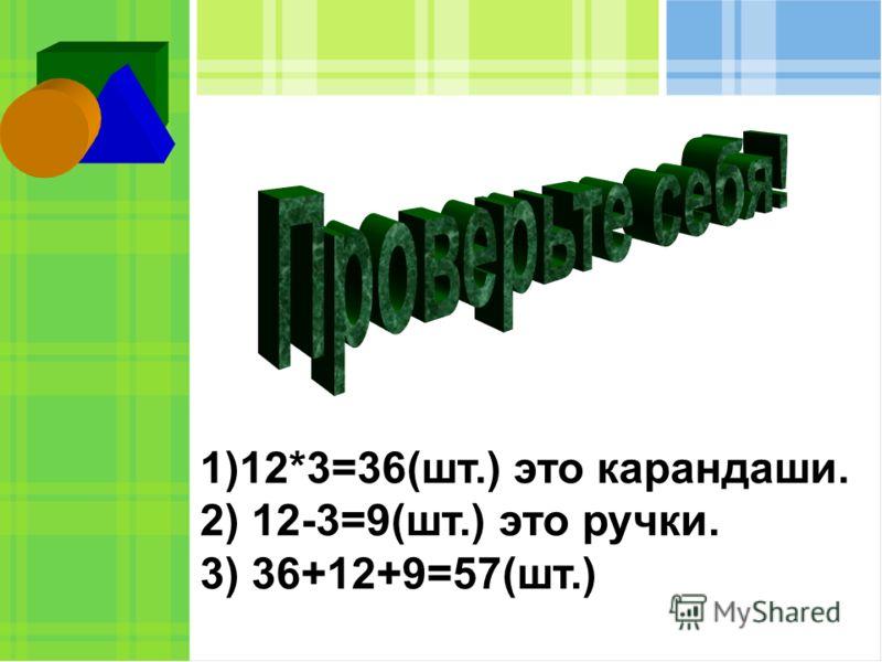 1)12*3=36(шт.) это карандаши. 2) 12-3=9(шт.) это ручки. 3) 36+12+9=57(шт.)