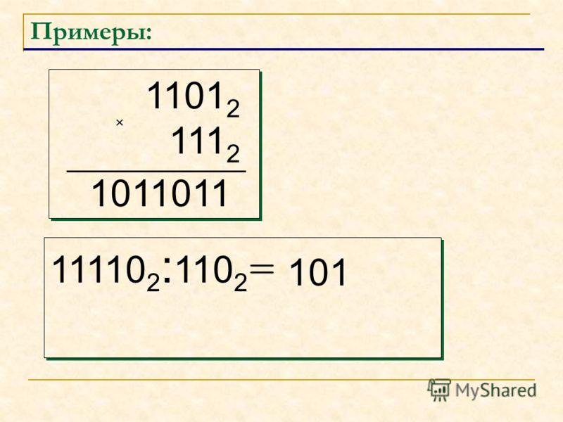 Примеры: 1101 2 111 2 1101 2 111 2 11110 2 : 110 2 = 1011011 101