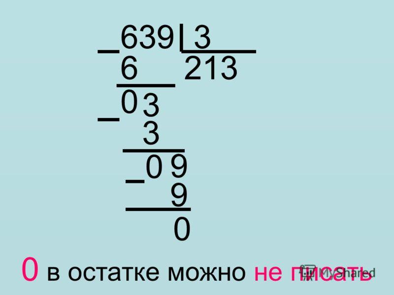 639 3 6 213 0 3 3 0 9 9 0 0 в остатке можно не писать