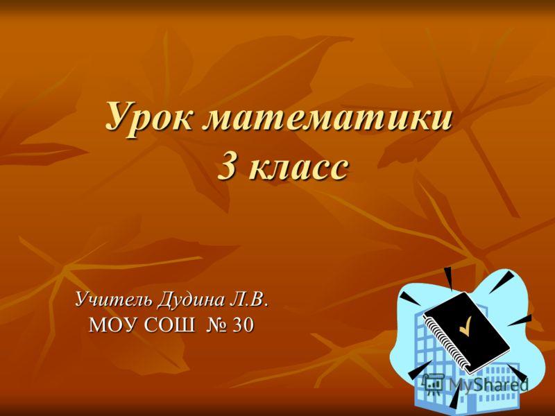 Урок математики 3 класс Учитель Дудина Л.В. МОУ СОШ 30