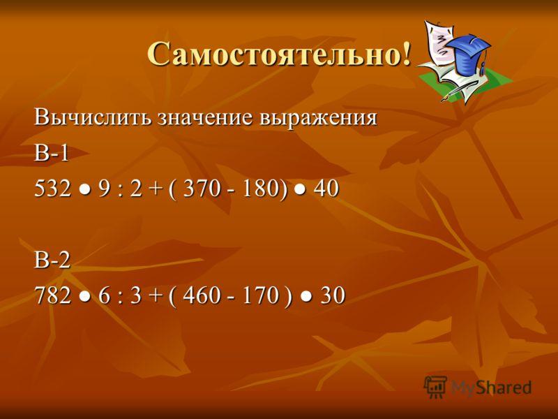 Самостоятельно! Вычислить значение выражения В-1 532 9 : 2 + ( 370 - 180) 40 В-2 782 6 : 3 + ( 460 - 170 ) 30
