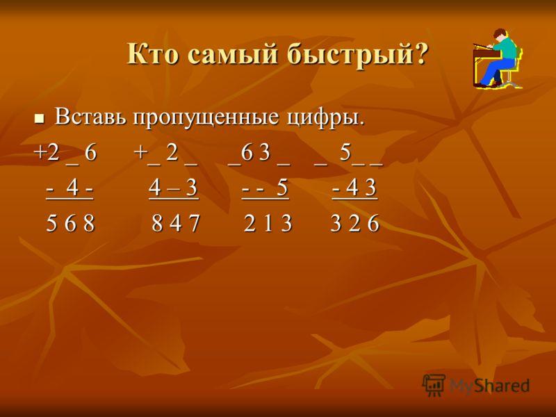 Кто самый быстрый? Вставь пропущенные цифры. Вставь пропущенные цифры. +2 _ 6 +_ 2 _ _6 3 _ _ 5_ _ - 4 - 4 – 3 - - 5 - 4 3 - 4 - 4 – 3 - - 5 - 4 3 5 6 8 8 4 7 2 1 3 3 2 6 5 6 8 8 4 7 2 1 3 3 2 6