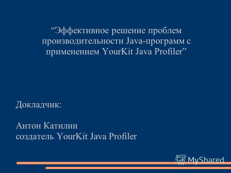 Эффективное решение проблем производительности Java-программ с применением YourKit Java Profiler Докладчик: Антон Катилин создатель YourKit Java Profiler