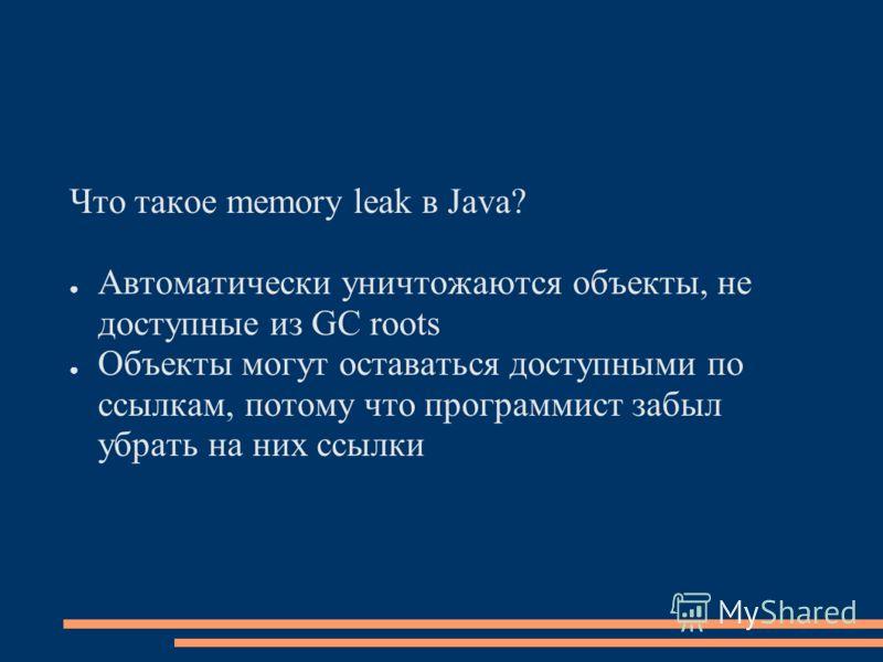 Что такое memory leak в Java? Автоматически уничтожаются объекты, не доступные из GC roots Объекты могут оставаться доступными по ссылкам, потому что программист забыл убрать на них ссылки