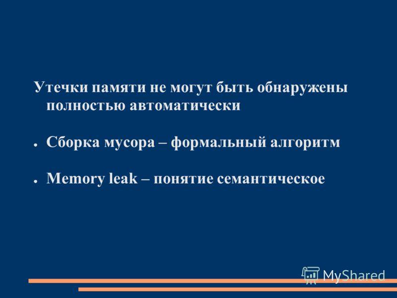 Утечки памяти не могут быть обнаружены полностью автоматически Сборка мусора – формальный алгоритм Memory leak – понятие семантическое