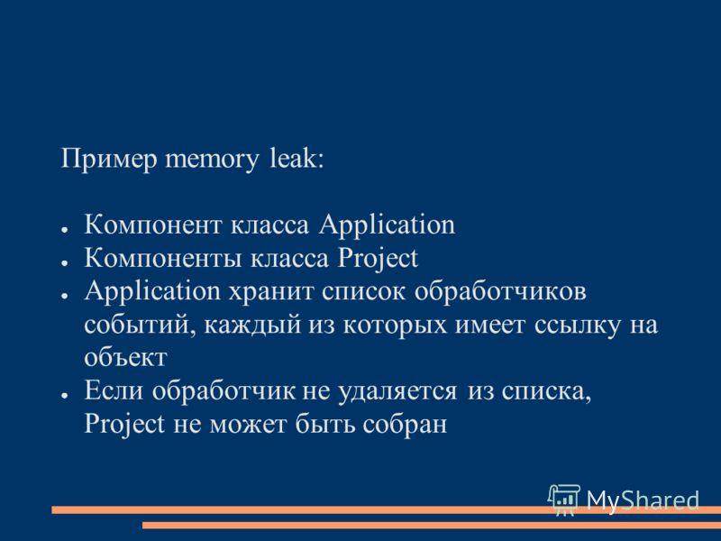 Пример memory leak: Компонент класса Application Компоненты класса Project Application хранит список обработчиков событий, каждый из которых имеет ссылку на объект Если обработчик не удаляется из списка, Project не может быть собран