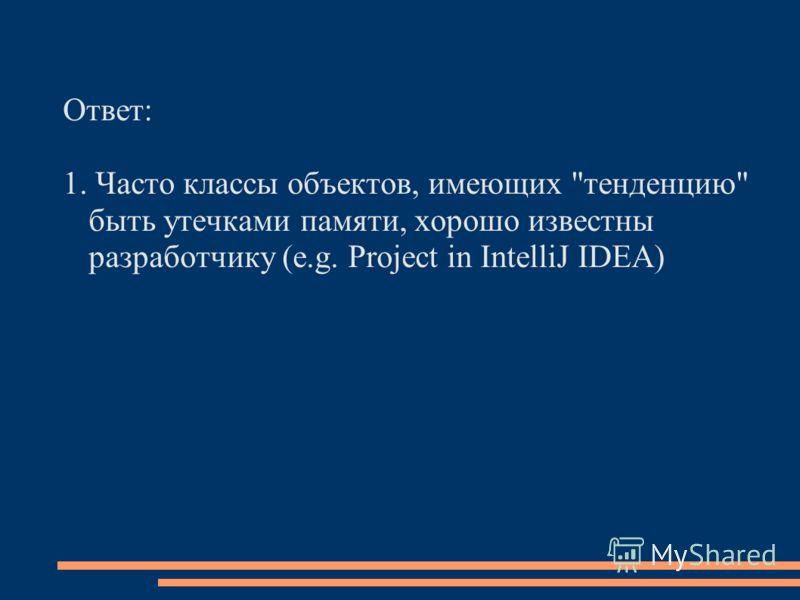 Ответ: 1. Часто классы объектов, имеющих тенденцию быть утечками памяти, хорошо известны разработчику (e.g. Project in IntelliJ IDEA)