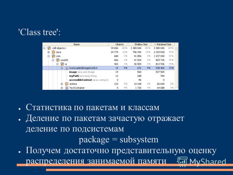 'Class tree': Статистика по пакетам и классам Деление по пакетам зачастую отражает деление по подсистемам package = subsystem Получем достаточно представительную оценку распределения занимаемой памяти