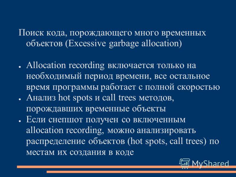 Поиск кода, порождающего много временных объектов (Excessive garbage allocation) Allocation recording включается только на необходимый период времени, все остальное время программы работает с полной скоростью Анализ hot spots и call trees методов, по