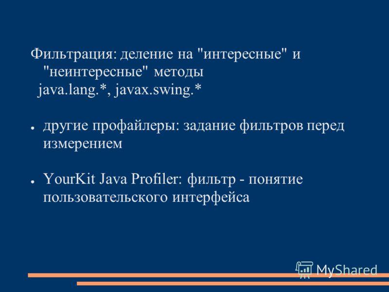 Фильтрация: деление на интересные и неинтересные методы java.lang.*, javax.swing.* другие профайлеры: задание фильтров перед измерением YourKit Java Profiler: фильтр - понятие пользовательского интерфейса
