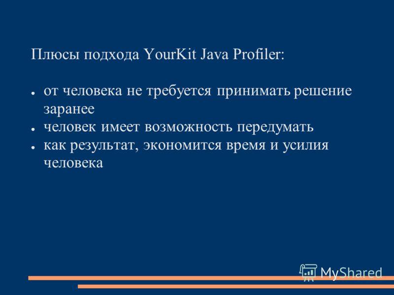 Плюсы подхода YourKit Java Profiler: от человека не требуется принимать решение заранее человек имеет возможность передумать как результат, экономится время и усилия человека