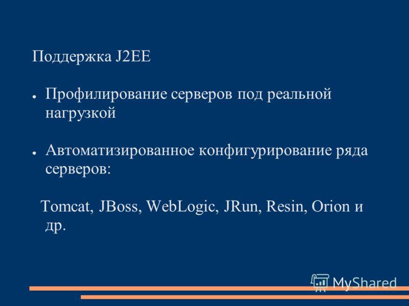 Поддержка J2EE Профилирование серверов под реальной нагрузкой Автоматизированное конфигурирование ряда серверов: Tomcat, JBoss, WebLogic, JRun, Resin, Orion и др.