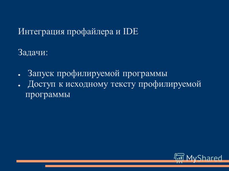 Интеграция профайлера и IDE Задачи: Запуск профилируемой программы Доступ к исходному тексту профилируемой программы