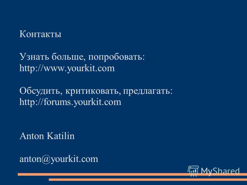 Контакты Узнать больше, попробовать: http://www.yourkit.com Обсудить, критиковать, предлагать: http://forums.yourkit.com Anton Katilin anton@yourkit.com