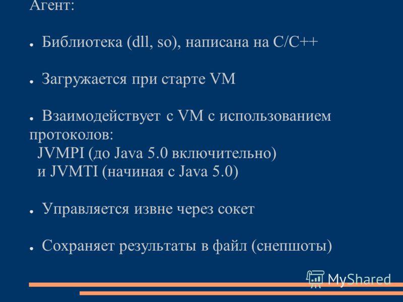 Агент: Библиотека (dll, so), написана на C/C++ Загружается при старте VM Взаимодействует с VM с использованием протоколов: JVMPI (до Java 5.0 включительно) и JVMTI (начиная с Java 5.0) Управляется извне через сокет Сохраняет результаты в файл (снепшо