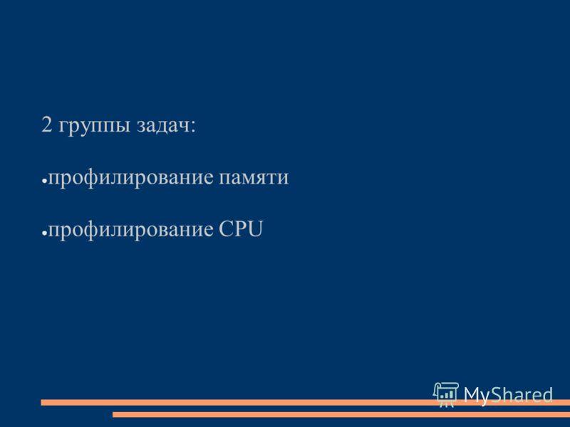 2 группы задач: профилирование памяти профилирование CPU