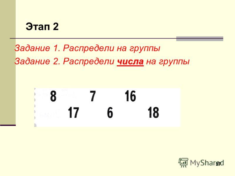 37 Задание 1. Распредели на группы числа Задание 2. Распредели числа на группы Этап 2