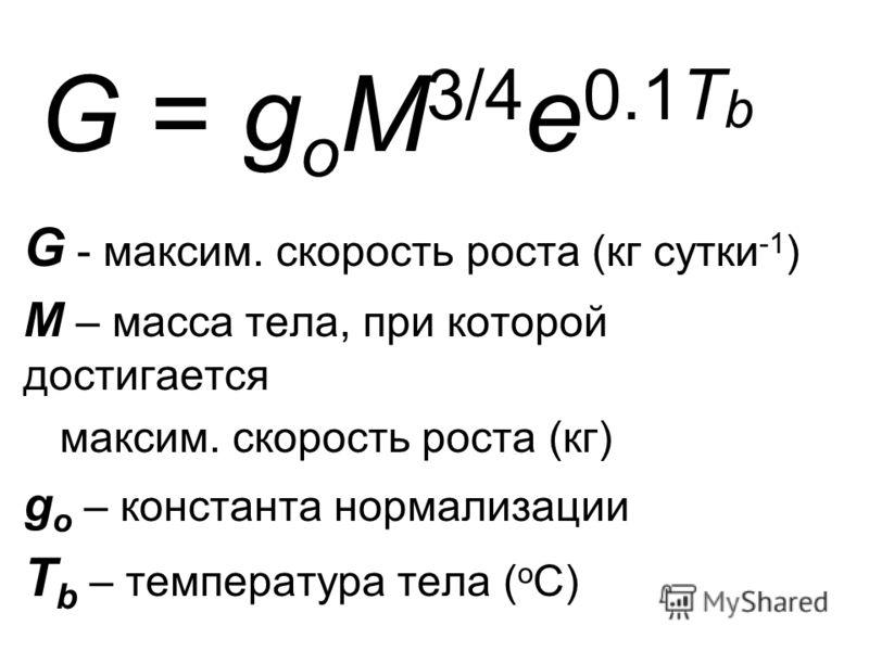 G = g o M 3/4 e 0.1T b G - максим. скорость роста (кг сутки -1 ) M – масса тела, при которой достигается максим. скорость роста (кг) g o – константа нормализации T b – температура тела ( о С)