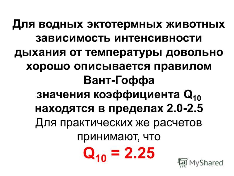 Для водных эктотермных животных зависимость интенсивности дыхания от температуры довольно хорошо описывается правилом Вант-Гоффа значения коэффициента Q 10 находятся в пределах 2.0-2.5 Для практических же расчетов принимают, что Q 10 = 2.25