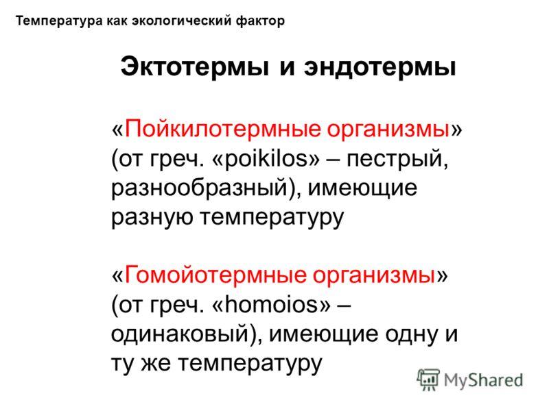 Температура как экологический фактор Эктотермы и эндотермы «Пойкилотермные организмы» (от греч. «poikilos» – пестрый, разнообразный), имеющие разную температуру «Гомойотермные организмы» (от греч. «homoios» – одинаковый), имеющие одну и ту же темпера