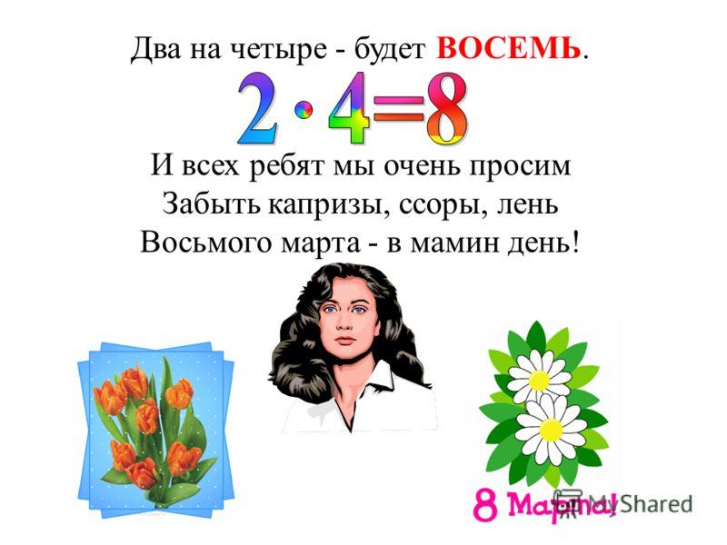 Известно детям в целом мире, Что дважды два равно ЧЕТЫРЕ. Им также следует учесть, Что дважды три получим ШЕСТЬ.