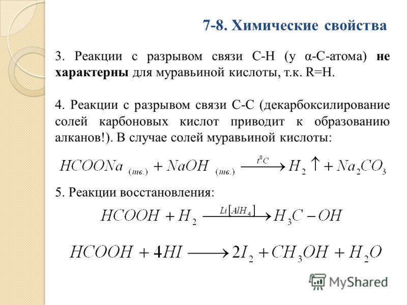 7-8. Химические свойства 3. Реакции с разрывом связи С-Н (у α-С-атома) не характерны для муравьиной кислоты, т.к. R=Н. 4. Реакции с разрывом связи С-С (декарбоксилирование солей карбоновых кислот приводит к образованию алканов!). В случае солей мурав