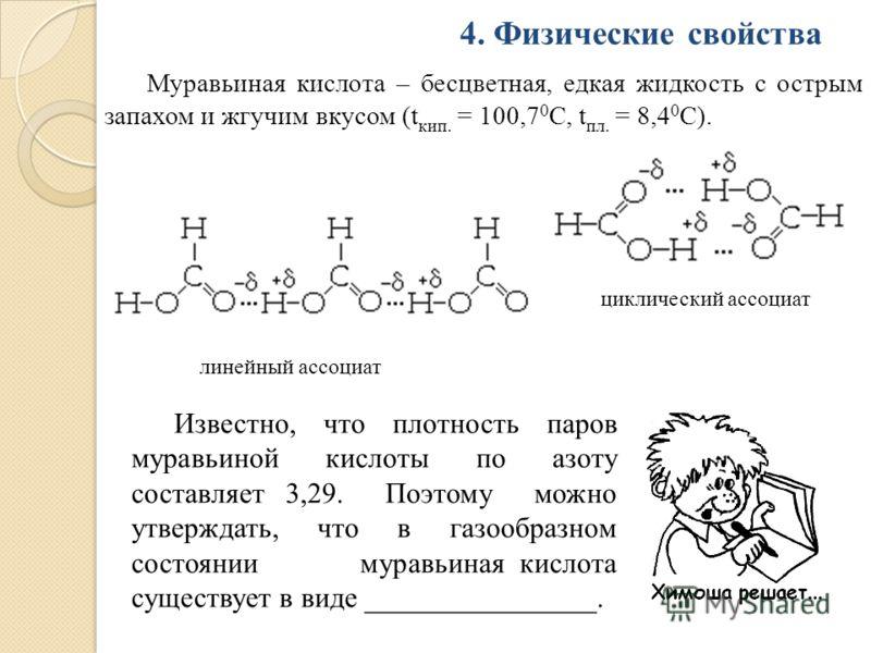 4. Физические свойства Муравьиная кислота – бесцветная, едкая жидкость с острым запахом и жгучим вкусом (t кип. = 100,7 0 С, t пл. = 8,4 0 С). линейный ассоциат циклический ассоциат Известно, что плотность паров муравьиной кислоты по азоту составляет