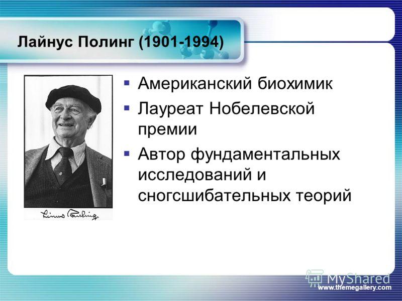 www.themegallery.com Лайнус Полинг (1901-1994) Американский биохимик Лауреат Нобелевской премии Автор фундаментальных исследований и сногсшибательных теорий