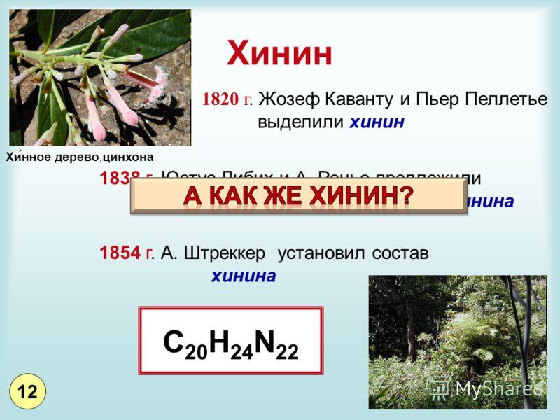Хинин 1820 г. Жозеф Каванту и Пьер Пеллетье выделили хинин 1838 г. Юстус Либих и А. Реньо предложили 2 формулы, отражающие состав хинина 1854 г. А. Штреккер установил состав хинина C 20 H 24 N 22 Хи́нное дерево,цинхона 12