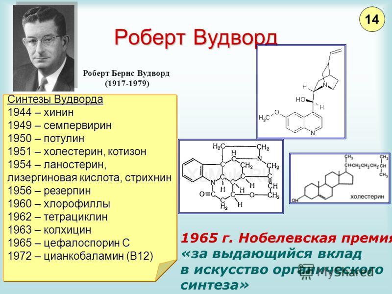 Роберт Вудворд Роберт Бернс Вудворд (1917-1979) 1965 г. Нобелевская премия «за выдающийся вклад в искусство органического синтеза» Синтезы Вудворда 1944 – хинин 1949 – семпервирин 1950 – потулин 1951 – холестерин, котизон 1954 – ланостерин, лизергино