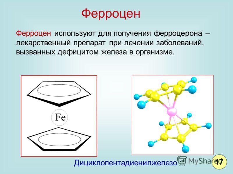 Дициклопентадиенилжелезо Ферроцен используют для получения ферроцерона – лекарственный препарат при лечении заболеваний, вызванных дефицитом железа в организме. Ферроцен 17