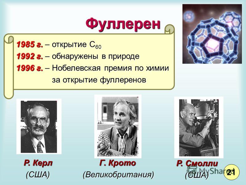 Фуллерен Г. Крото (Великобритания) Р. Керл (США) Р. Смолли (США) 1985 г. – открытие С 60 1992 г. – обнаружены в природе 1996 г. – Нобелевская премия по химии за открытие фуллеренов за открытие фуллеренов 21