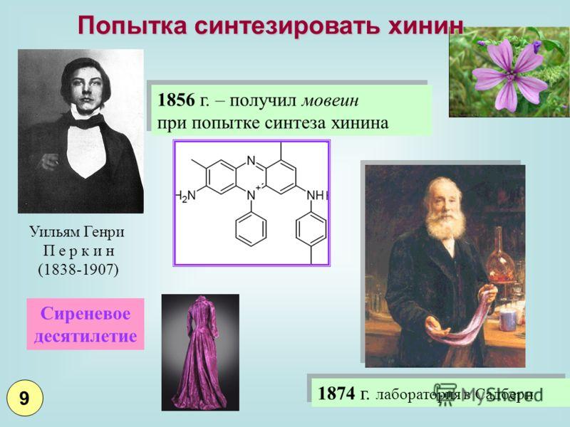 1856 г. – получил мовеин при попытке синтеза хинина 1856 г. – получил мовеин при попытке синтеза хинина Уильям Генри П е р к и н (1838-1907) 1874 г. лаборатория в Садбери Сиреневое десятилетие Попытка синтезировать хинин 9