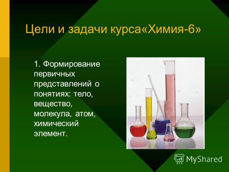 Цели и задачи курса«Химия-6» 1. Формирование первичных представлений о понятиях: тело, вещество, молекула, атом, химический элемент.