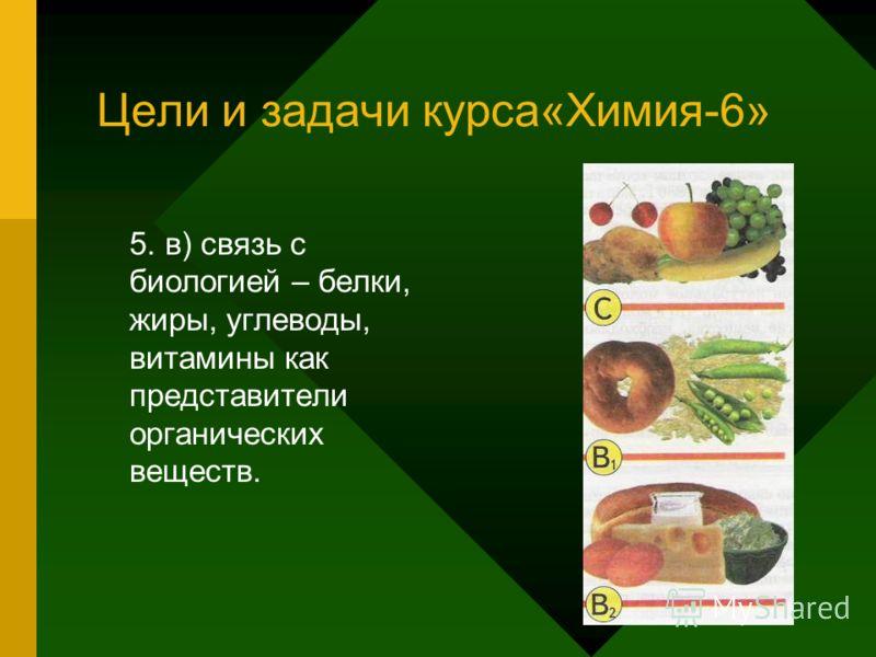 Цели и задачи курса«Химия-6» 5. в) связь с биологией – белки, жиры, углеводы, витамины как представители органических веществ.