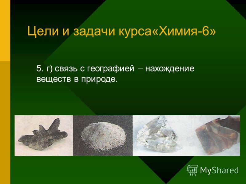 Цели и задачи курса«Химия-6» 5. г) связь с географией – нахождение веществ в природе.