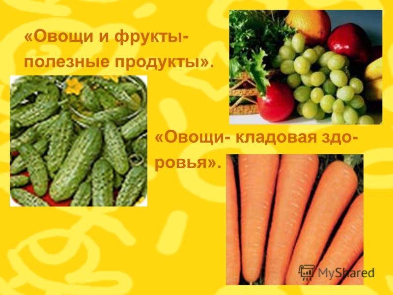 «Овощи и фрукты- полезные продукты». «Овощи- кладовая здо- ровья».
