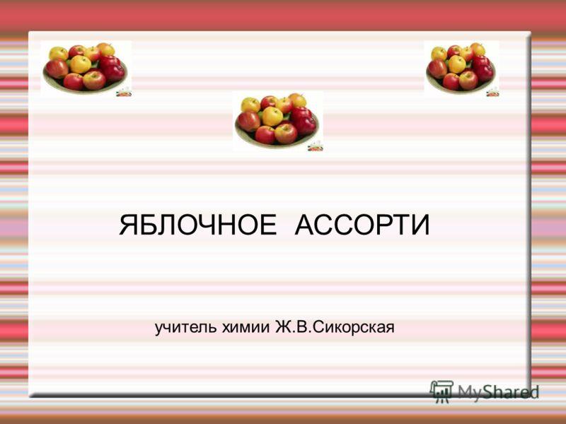 ЯБЛОЧНОЕ АССОРТИ учитель химии Ж.В.Сикорская