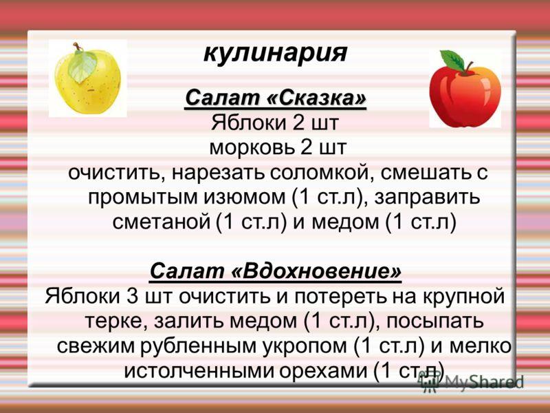Салат «Сказка» Яблоки 2 шт морковь 2 шт очистить, нарезать соломкой, смешать с промытым изюмом (1 ст.л), заправить сметаной (1 ст.л) и медом (1 ст.л) Салат «Вдохновение» Яблоки 3 шт очистить и потереть на крупной терке, залить медом (1 ст.л), посыпат