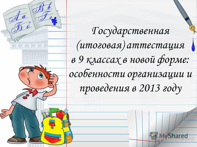 Государственная (итоговая) аттестация в 9 классах в новой форме: особенности организации и проведения в 2013 году
