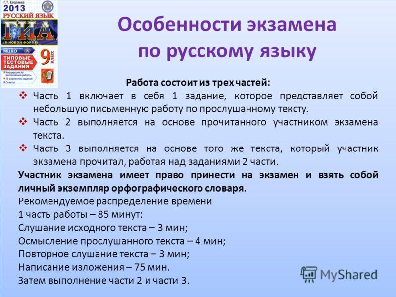 Особенности экзамена по русскому языку Работа состоит из трех частей: Часть 1 включает в себя 1 задание, которое представляет собой небольшую письменную работу по прослушанному тексту. Часть 2 выполняется на основе прочитанного участником экзамена те