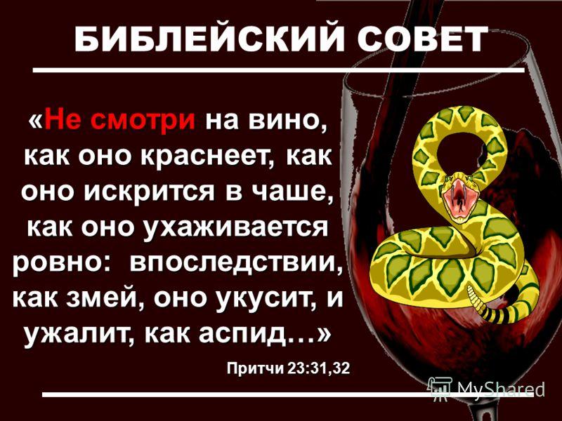 БИБЛЕЙСКИЙ СОВЕТ «Не смотри на вино, как оно краснеет, как оно искрится в чаше, как оно ухаживается ровно: впоследствии, как змей, оно укусит, и ужалит, как аспид…» Притчи 23:31,32