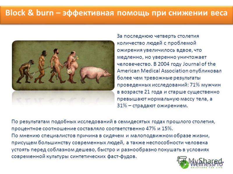 Block & burn – эффективная помощь при снижении веса За последнюю четверть столетия количество людей с проблемой ожирения увеличилось вдвое, что медленно, но уверенно уничтожает человечество. В 2004 году Journal of the American Medical Association опу