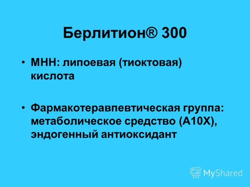 Берлитион® 300 МНН: липоевая (тиоктовая) кислота Фармакотеравпевтическая группа: метаболическое средство (А10Х), эндогенный антиоксидант