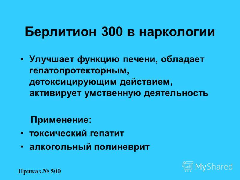Берлитион 300 в наркологии Улучшает функцию печени, обладает гепатопротекторным, детоксицирующим действием, активирует умственную деятельность Применение: токсический гепатит алкогольный полиневрит Приказ 500