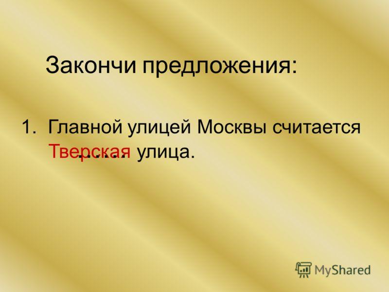 Закончи предложения: 1. Главной улицей Москвы считается Тверская улица. ……