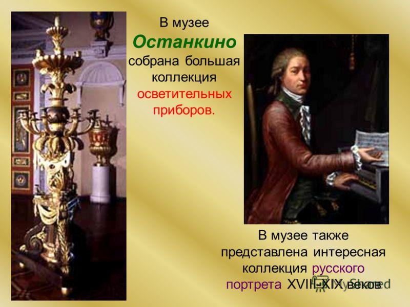 В музее Останкино собрана большая коллекция осветительных приборов. В музее также представлена интересная коллекция русского портрета XVIII-XIX веков
